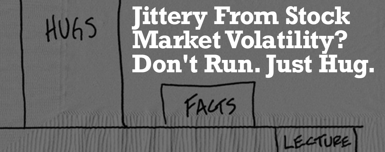 Jittery From Stock Market Volatility? Don't Run. Just Hug.